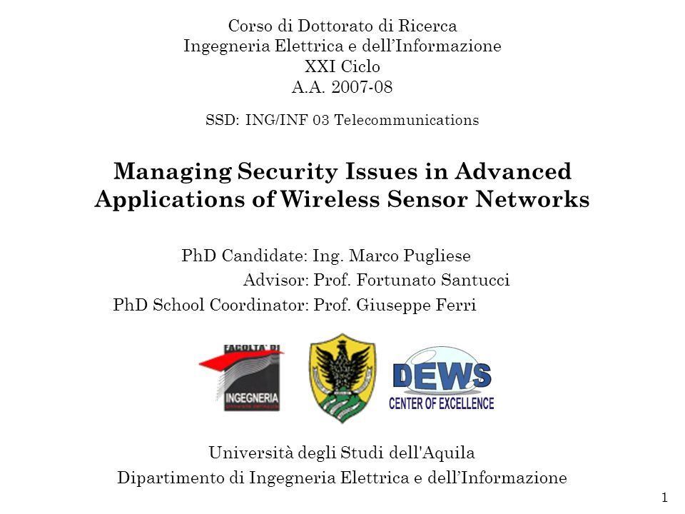 Doctorate Dissertation, L'Aquila, March 31 st 20091 Managing Security Issues in Advanced Applications of Wireless Sensor Networks PhD Candidate: Ing.