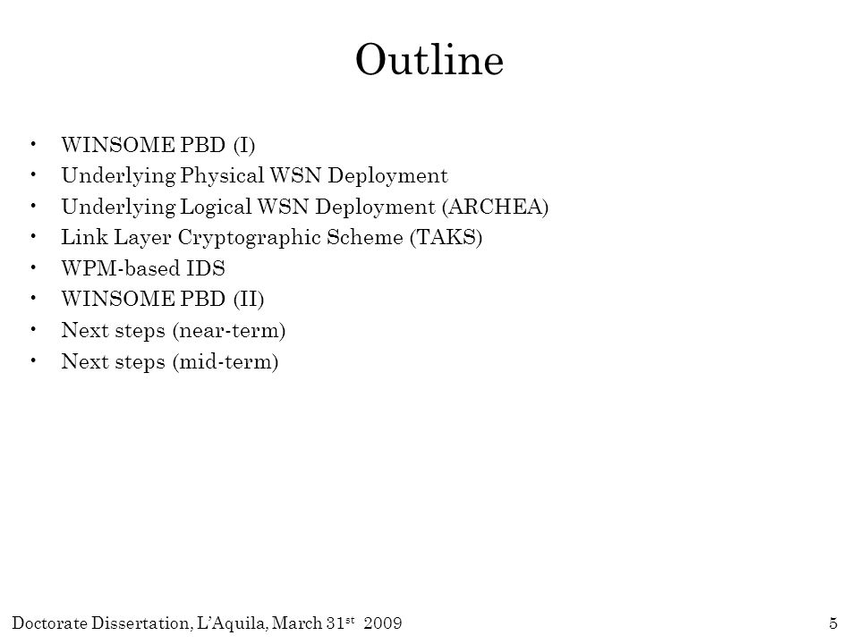 Doctorate Dissertation, L'Aquila, March 31 st 20095 Outline WINSOME PBD (I) Underlying Physical WSN Deployment Underlying Logical WSN Deployment (ARCHEA) Link Layer Cryptographic Scheme (TAKS) WPM-based IDS WINSOME PBD (II) Next steps (near-term) Next steps (mid-term)