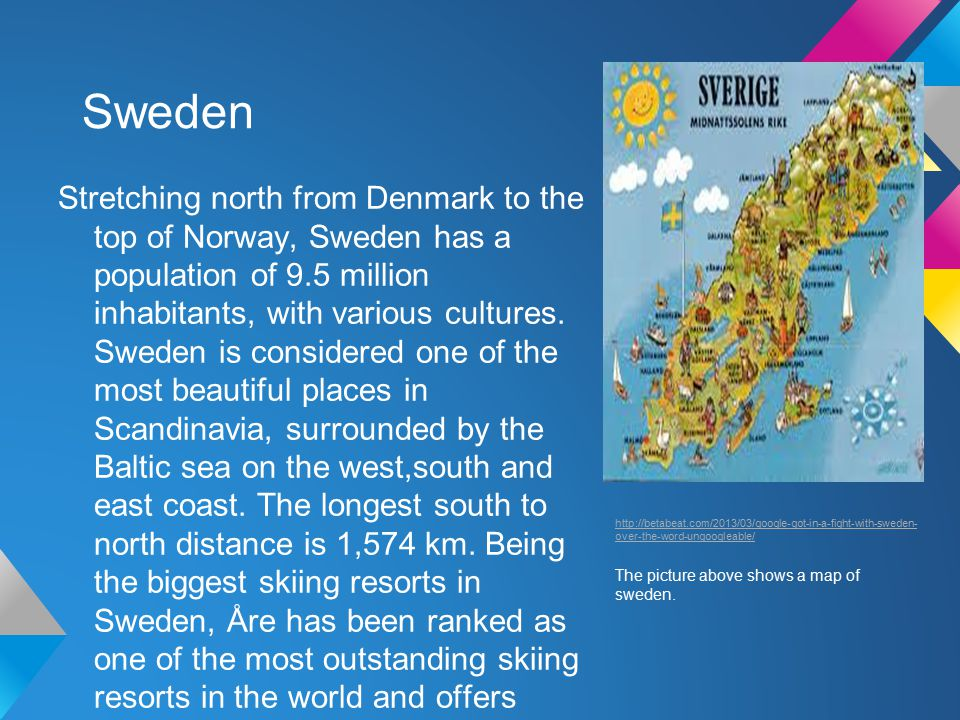 Sweden Stretching north from Denmark to the top of Norway, Sweden has a population of 9.5 million inhabitants, with various cultures.