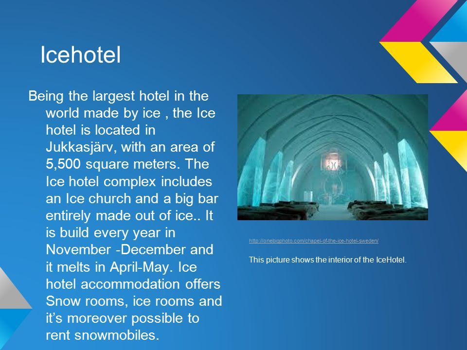 Icehotel Being the largest hotel in the world made by ice, the Ice hotel is located in Jukkasjärv, with an area of 5,500 square meters.