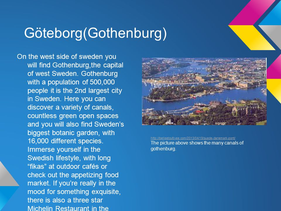 Göteborg(Gothenburg) On the west side of sweden you will find Gothenburg,the capital of west Sweden.
