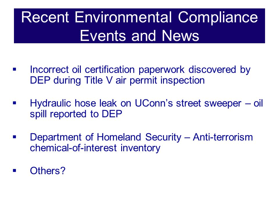 Recent Environmental Compliance Events and News  Incorrect oil certification paperwork discovered by DEP during Title V air permit inspection  Hydraulic hose leak on UConn's street sweeper – oil spill reported to DEP  Department of Homeland Security – Anti-terrorism chemical-of-interest inventory  Others