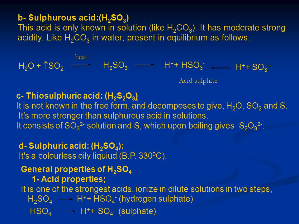 b- Sulphurous acid:(H 2 SO 3 ) This acid is only known in solution (like H 2 CO 3 ). It has moderate strong acidity. Like H 2 CO 3 in water; present i