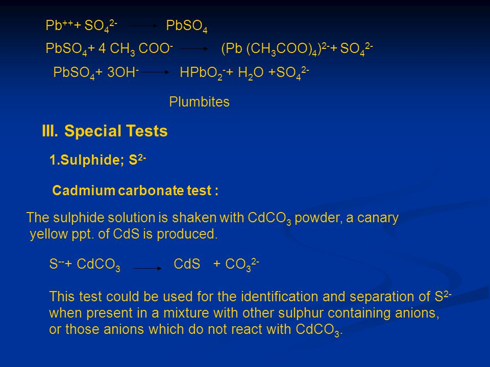Pb ++ + SO 4 2- PbSO 4 PbSO 4 + 4 CH 3 COO - (Pb (CH 3 COO) 4 ) 2- + SO 4 2- PbSO 4 + 3OH - HPbO 2 - + H 2 O +SO 4 2- Plumbites III. Special Tests 1.S