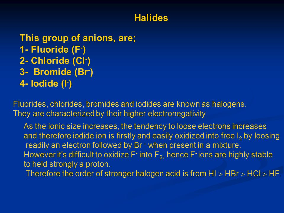 Halides This group of anions, are; 1- Fluoride (F - ) 2- Chloride (Cl - ) 3- Bromide (Br - ) 4- Iodide (I - ) Fluorides, chlorides, bromides and iodid