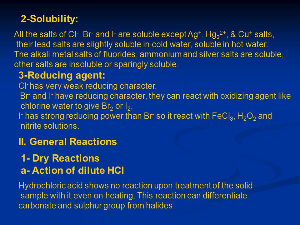 2-Solubility: All the salts of CI -, Br - and I - are soluble except Ag +, Hg 2 2+, & Cu + salts, their lead salts are slightly soluble in cold water,