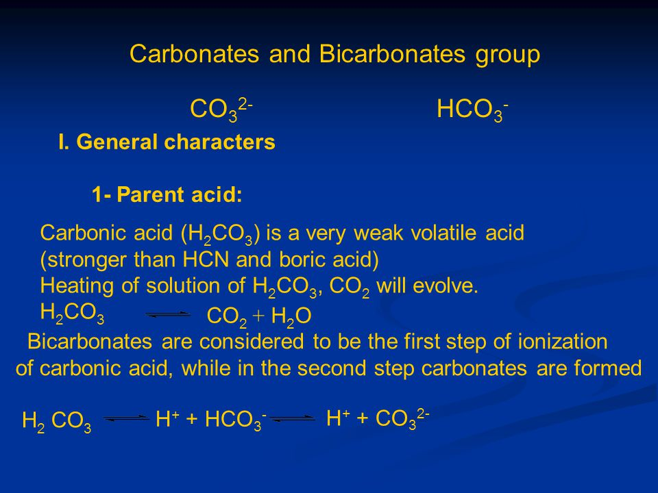 Carbonates and Bicarbonates group CO 3 2- HCO 3 - I. General characters 1- Parent acid: Carbonic acid (H 2 CO 3 ) is a very weak volatile acid (strong