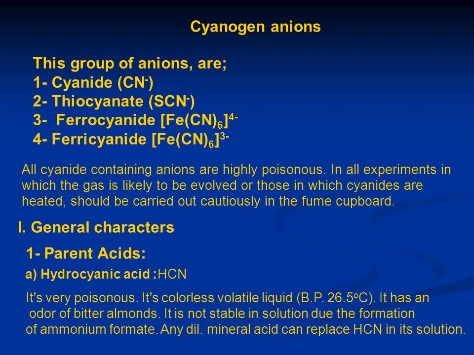 Cyanogen anions This group of anions, are; 1- Cyanide (CN - ) 2- Thiocyanate (SCN - ) 3- Ferrocyanide [Fe(CN) 6 ] 4- 4- Ferricyanide [Fe(CN) 6 ] 3- Al