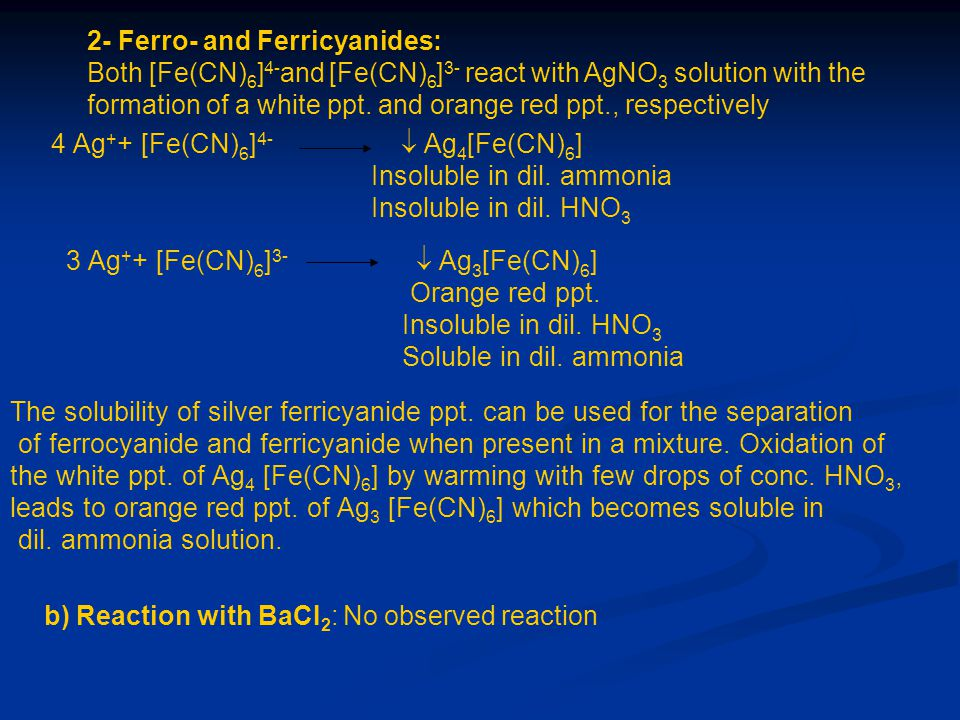 2- Ferro- and Ferricyanides: Both [Fe(CN) 6 ] 4- and [Fe(CN) 6 ] 3- react with AgNO 3 solution with the formation of a white ppt. and orange red ppt.,