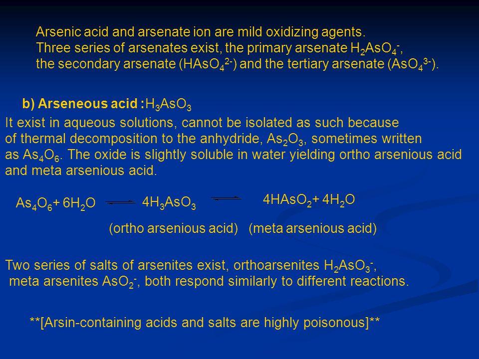 Arsenic acid and arsenate ion are mild oxidizing agents. Three series of arsenates exist, the primary arsenate H 2 AsO 4 -, the secondary arsenate (HA