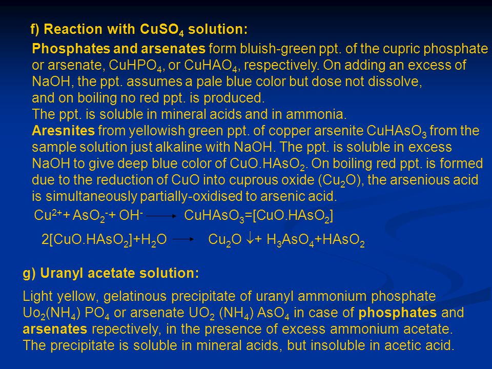 f) Reaction with CuSO 4 solution: Phosphates and arsenates form bluish-green ppt. of the cupric phosphate or arsenate, CuHPO 4, or CuHAO 4, respective