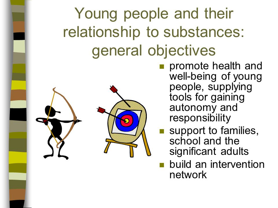 Young people and their relationship to substances: general objectives n promote health and well-being of young people, supplying tools for gaining autonomy and responsibility n support to families, school and the significant adults n build an intervention network