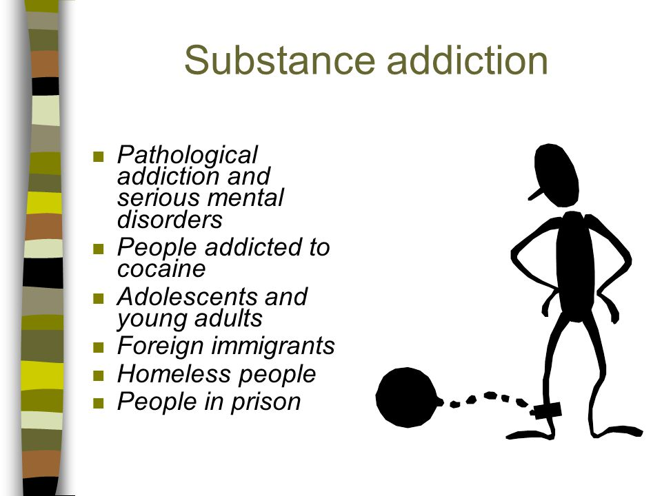Substance addiction n Pathological addiction and serious mental disorders n People addicted to cocaine n Adolescents and young adults n Foreign immigrants n Homeless people n People in prison