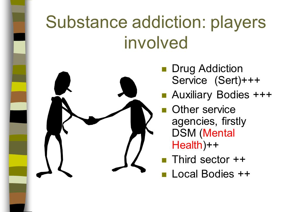 Substance addiction: players involved n Drug Addiction Service (Sert)+++ n Auxiliary Bodies +++ n Other service agencies, firstly DSM (Mental Health)++ n Third sector ++ n Local Bodies ++
