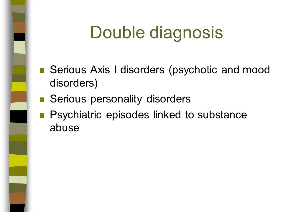 Double diagnosis n Serious Axis I disorders (psychotic and mood disorders) n Serious personality disorders n Psychiatric episodes linked to substance abuse