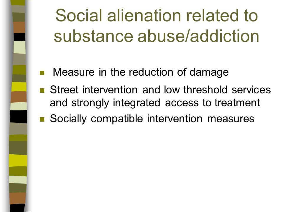 Social alienation related to substance abuse/addiction n Measure in the reduction of damage n Street intervention and low threshold services and strongly integrated access to treatment n Socially compatible intervention measures