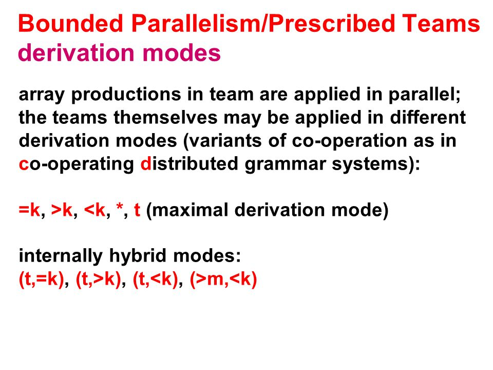 Bounded Parallelism/Prescribed Teams derivation modes array productions in team are applied in parallel; the teams themselves may be applied in different derivation modes (variants of co-operation as in co-operating distributed grammar systems): =k, >k, <k, *, t (maximal derivation mode) internally hybrid modes: (t,=k), (t,>k), (t, m,<k)
