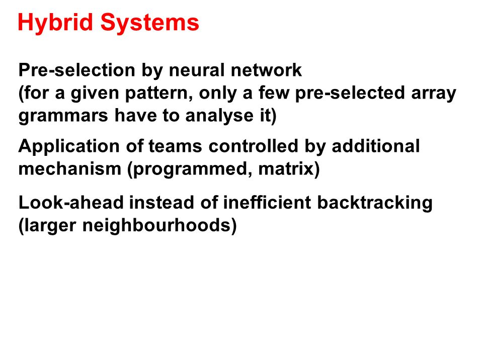 Hybrid Systems Pre-selection by neural network (for a given pattern, only a few pre-selected array grammars have to analyse it) Application of teams controlled by additional mechanism (programmed, matrix) Look-ahead instead of inefficient backtracking (larger neighbourhoods)