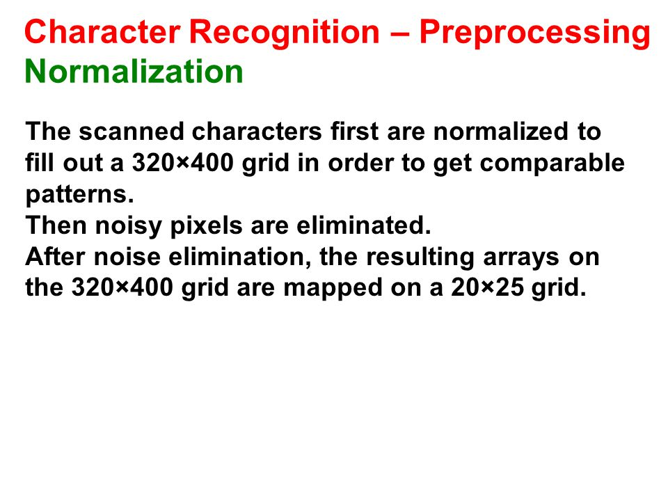 Character Recognition – Preprocessing Normalization The scanned characters first are normalized to fill out a 320×400 grid in order to get comparable patterns.