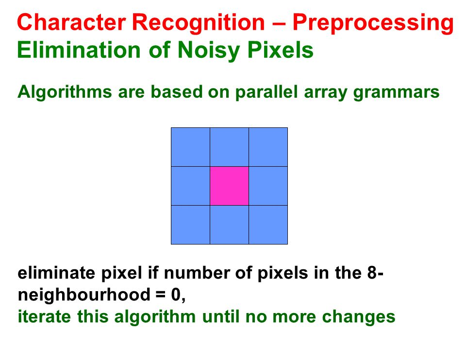 Character Recognition – Preprocessing Elimination of Noisy Pixels Algorithms are based on parallel array grammars eliminate pixel if number of pixels in the 8- neighbourhood = 0, iterate this algorithm until no more changes