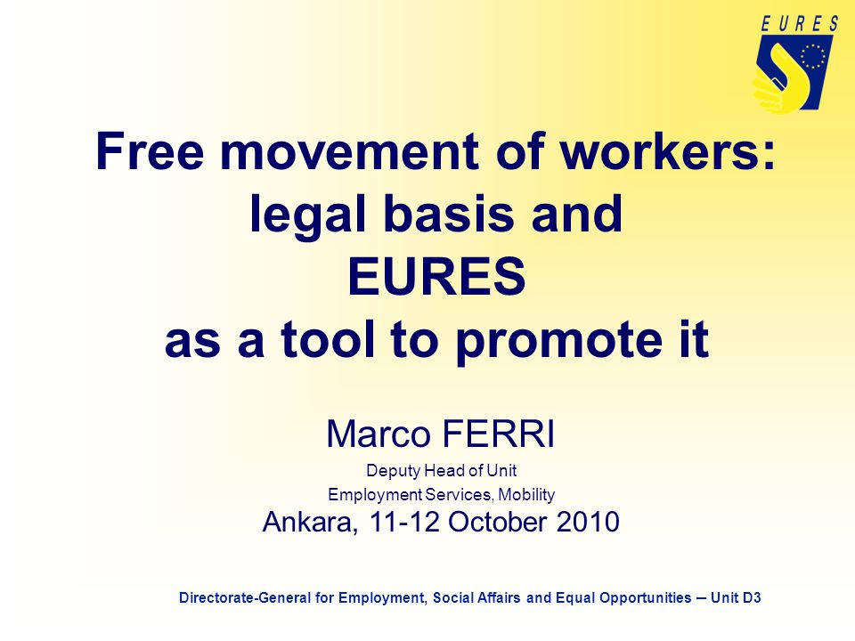 Free movement of workers: legal basis and EURES as a tool to promote it Marco FERRI Deputy Head of Unit Employment Services, Mobility Ankara, 11-12 October 2010 Directorate-General for Employment, Social Affairs and Equal Opportunities ─ Unit D3