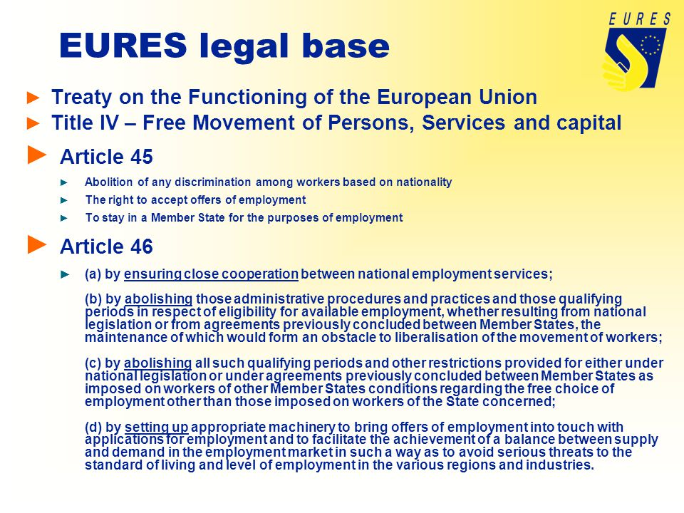 EURES legal base ► Treaty on the Functioning of the European Union ► Title IV – Free Movement of Persons, Services and capital ► Article 45 ► Abolition of any discrimination among workers based on nationality ► The right to accept offers of employment ► To stay in a Member State for the purposes of employment ► Article 46 ► (a) by ensuring close cooperation between national employment services; (b) by abolishing those administrative procedures and practices and those qualifying periods in respect of eligibility for available employment, whether resulting from national legislation or from agreements previously concluded between Member States, the maintenance of which would form an obstacle to liberalisation of the movement of workers; (c) by abolishing all such qualifying periods and other restrictions provided for either under national legislation or under agreements previously concluded between Member States as imposed on workers of other Member States conditions regarding the free choice of employment other than those imposed on workers of the State concerned; (d) by setting up appropriate machinery to bring offers of employment into touch with applications for employment and to facilitate the achievement of a balance between supply and demand in the employment market in such a way as to avoid serious threats to the standard of living and level of employment in the various regions and industries.