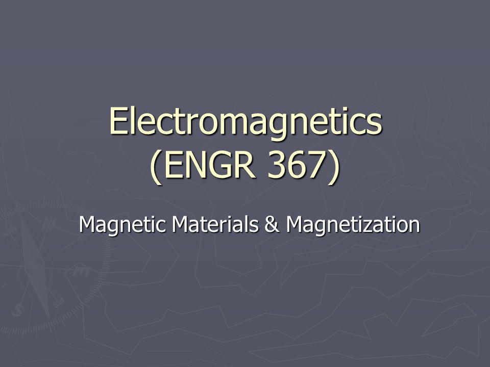 Electromagnetics (ENGR 367) Magnetic Materials & Magnetization