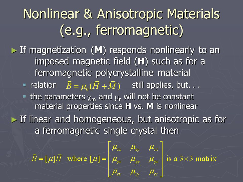Nonlinear & Anisotropic Materials (e.g., ferromagnetic) ► If magnetization (M) responds nonlinearly to an imposed magnetic field (H) such as for a ferromagnetic polycrystalline material  relationstill applies, but...
