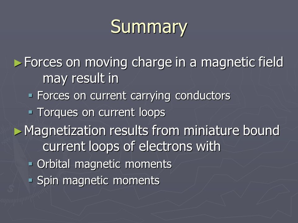 Summary ► Forces on moving charge in a magnetic field may result in  Forces on current carrying conductors  Torques on current loops ► Magnetization results from miniature bound current loops of electrons with  Orbital magnetic moments  Spin magnetic moments