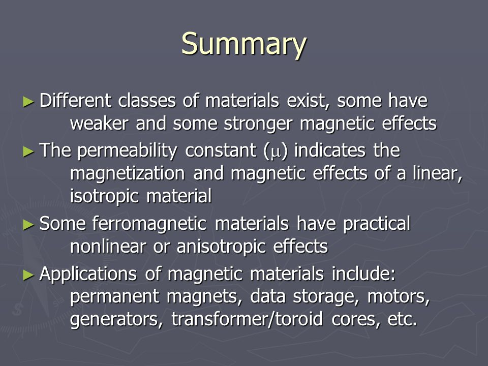 Summary ► Different classes of materials exist, some have weaker and some stronger magnetic effects ► The permeability constant (  ) indicates the magnetization and magnetic effects of a linear, isotropic material ► Some ferromagnetic materials have practical nonlinear or anisotropic effects ► Applications of magnetic materials include: permanent magnets, data storage, motors, generators, transformer/toroid cores, etc.