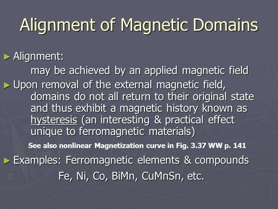 Alignment of Magnetic Domains ► Alignment: may be achieved by an applied magnetic field ► Upon removal of the external magnetic field, domains do not all return to their original state and thus exhibit a magnetic history known as hysteresis (an interesting & practical effect unique to ferromagnetic materials) ► Examples: Ferromagnetic elements & compounds Fe, Ni, Co, BiMn, CuMnSn, etc.