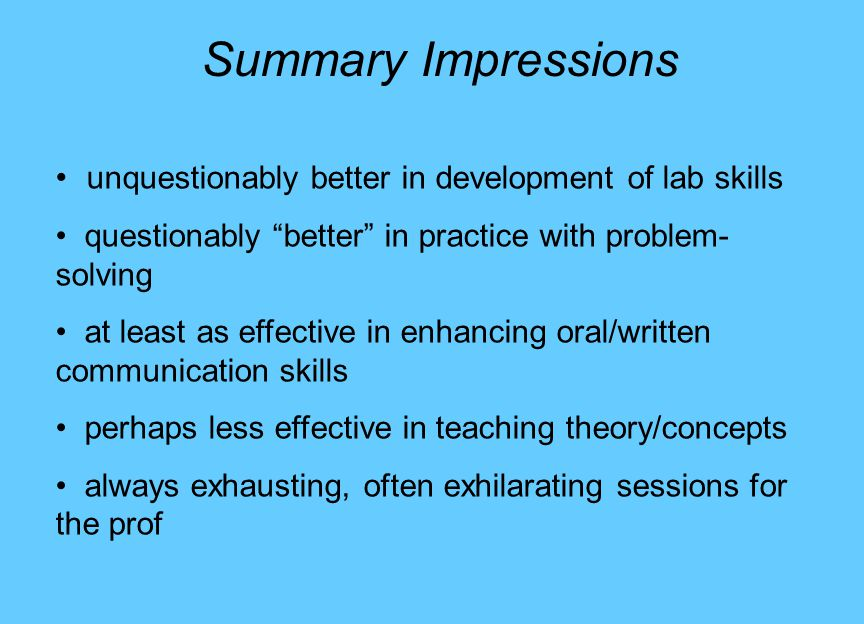 Summary Impressions unquestionably better in development of lab skills questionably better in practice with problem- solving at least as effective in enhancing oral/written communication skills perhaps less effective in teaching theory/concepts always exhausting, often exhilarating sessions for the prof