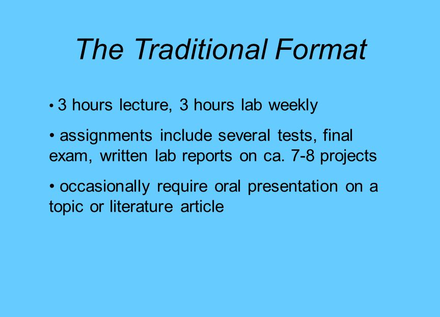 The Traditional Format 3 hours lecture, 3 hours lab weekly assignments include several tests, final exam, written lab reports on ca.