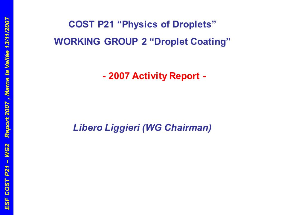 ESF COST P21 – WG2 Report 2007, Marne la Vallée 13/11/2007 COST P21 Physics of Droplets WORKING GROUP 2 Droplet Coating - 2007 Activity Report - Libero Liggieri (WG Chairman)