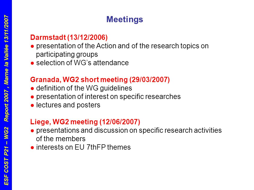 ESF COST P21 – WG2 Report 2007, Marne la Vallée 13/11/2007 Darmstadt (13/12/2006) ● presentation of the Action and of the research topics on participating groups ● selection of WG's attendance Granada, WG2 short meeting (29/03/2007) ● definition of the WG guidelines ● presentation of interest on specific researches ● lectures and posters Liege, WG2 meeting (12/06/2007) ● presentations and discussion on specific research activities of the members ● interests on EU 7thFP themes Meetings