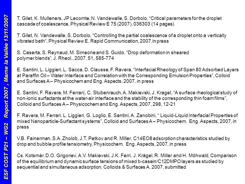 ESF COST P21 – WG2 Report 2007, Marne la Vallée 13/11/2007 ApplicantFromHostPeriodTopic Marta Krasowska Institute of Catalysis & Surface Chemistry Krakow (PL) Michele Ferrari, CNR- Istituto per l'Energetica e le Interfasi, Genova (IT) 20/11/06 -> 08/12/06 Interdependences between wetting and bubble attachment to superhydrophobic surfaces Eleni Kalogianni Aristotle University Thessaloniki (GR) Francesca Ravera, CNR- Istituto per l'Energetica e le Interfasi, Genova (IT) 23/11/06 -> 29/11/06 Dynamic interfacial tension of soybean protein water solution at the sub-second time range Michele Ferrari CNR- Istituto per l'Energetica e le Interfasi, Genova (IT) Omar Bonaccurso, MPI – Polymerforsch.