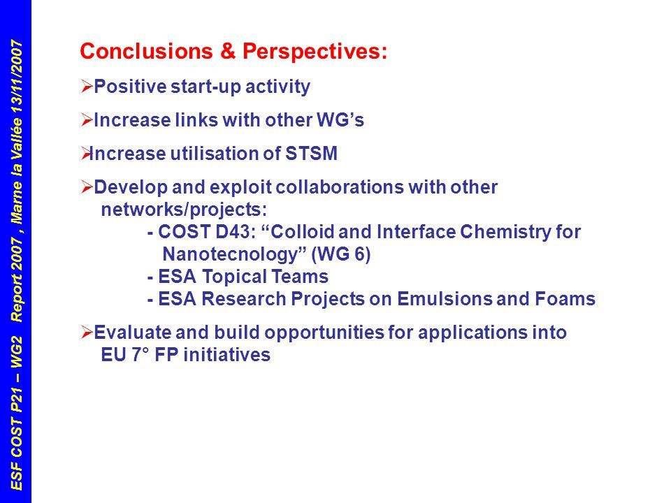 ESF COST P21 – WG2 Report 2007, Marne la Vallée 13/11/2007 Conclusions & Perspectives:  Positive start-up activity  Increase links with other WG's  Increase utilisation of STSM  Develop and exploit collaborations with other networks/projects: - COST D43: Colloid and Interface Chemistry for Nanotecnology (WG 6) - ESA Topical Teams - ESA Research Projects on Emulsions and Foams  Evaluate and build opportunities for applications into EU 7° FP initiatives