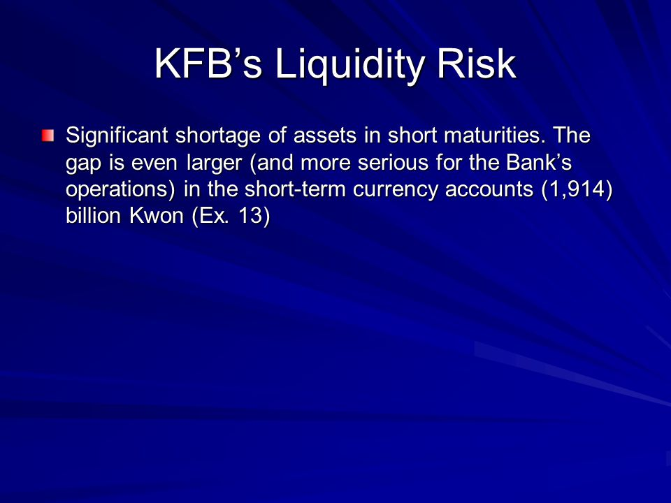 KFB's Liquidity Risk Significant shortage of assets in short maturities. The gap is even larger (and more serious for the Bank's operations) in the sh