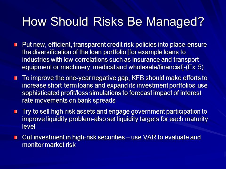 How Should Risks Be Managed? Put new, efficient, transparent credit risk policies into place-ensure the diversification of the loan portfolio [for exa