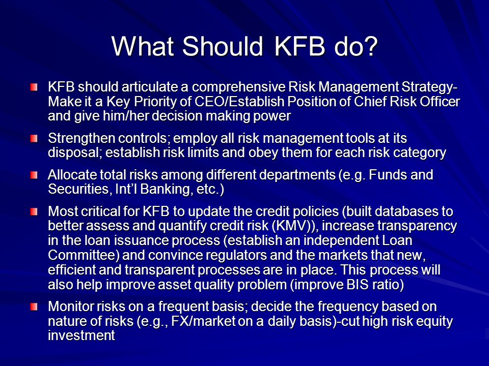 What Should KFB do? KFB should articulate a comprehensive Risk Management Strategy- Make it a Key Priority of CEO/Establish Position of Chief Risk Off