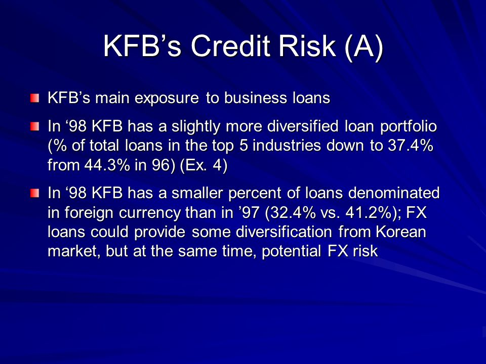 KFB's Credit Risk (A) KFB's main exposure to business loans In '98 KFB has a slightly more diversified loan portfolio (% of total loans in the top 5 i