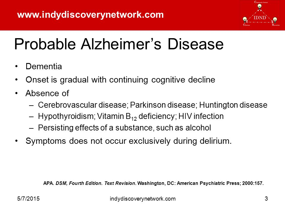 www.indydiscoverynetwork.com 5/7/2015indydiscoverynetwork.com3 Probable Alzheimer's Disease Dementia Onset is gradual with continuing cognitive decline Absence of –Cerebrovascular disease; Parkinson disease; Huntington disease –Hypothyroidism; Vitamin B 12 deficiency; HIV infection –Persisting effects of a substance, such as alcohol Symptoms does not occur exclusively during delirium.