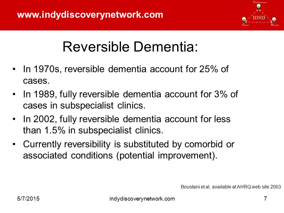 www.indydiscoverynetwork.com 5/7/2015indydiscoverynetwork.com8 Dementia Subtypes In general: –AD is memory dementia –VaD is executive dementia –LBD is attention, fluctuating, and PD dementia –FTD is language, personality and social dementia All late and severe cases of dementia are the same.