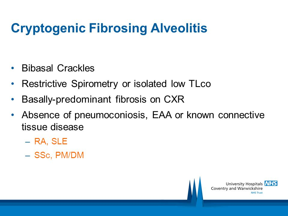 Cryptogenic Fibrosing Alveolitis Bibasal Crackles Restrictive Spirometry or isolated low TLco Basally-predominant fibrosis on CXR Absence of pneumocon