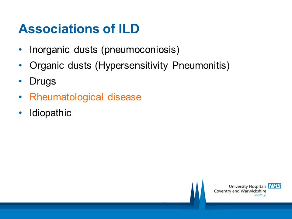 Associations of ILD Inorganic dusts (pneumoconiosis) Organic dusts (Hypersensitivity Pneumonitis) Drugs Rheumatological disease Idiopathic