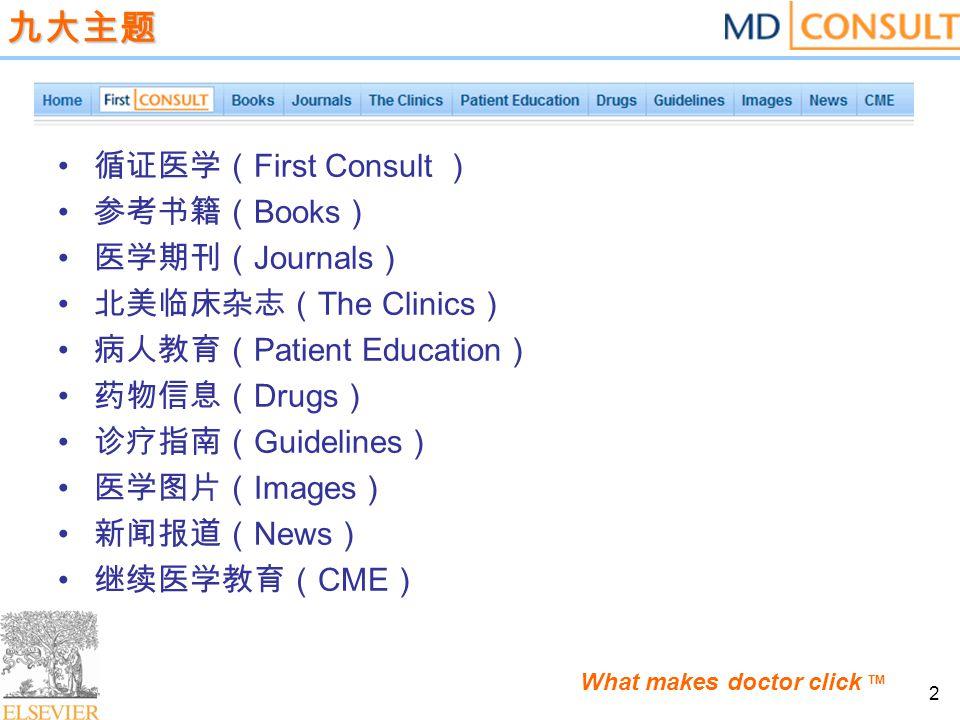 2 九大主题 循证医学( First Consult ) 参考书籍( Books ) 医学期刊( Journals ) 北美临床杂志( The Clinics ) 病人教育( Patient Education ) 药物信息( Drugs ) 诊疗指南( Guidelines ) 医学图片( Images ) 新闻报道( News ) 继续医学教育( CME )