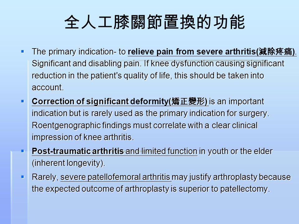 全人工膝關節置換的功能  The primary indication- to Significant and disabling pain. If knee dysfunction causing significant reduction in the patient's quality of