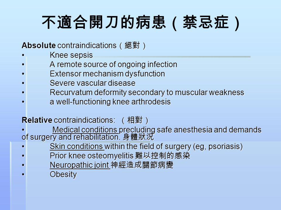 不適合開刀的病患(禁忌症) Absolute contraindications (絕對) Knee sepsisKnee sepsis A remote source of ongoing infectionA remote source of ongoing infection Extensor