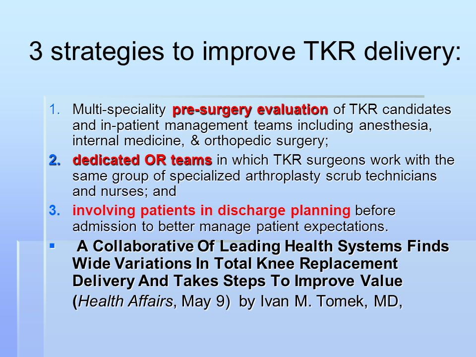 3 strategies to improve TKR delivery: 1.Multi-speciality pre-surgery evaluation of TKR candidates and in-patient management teams including anesthesia