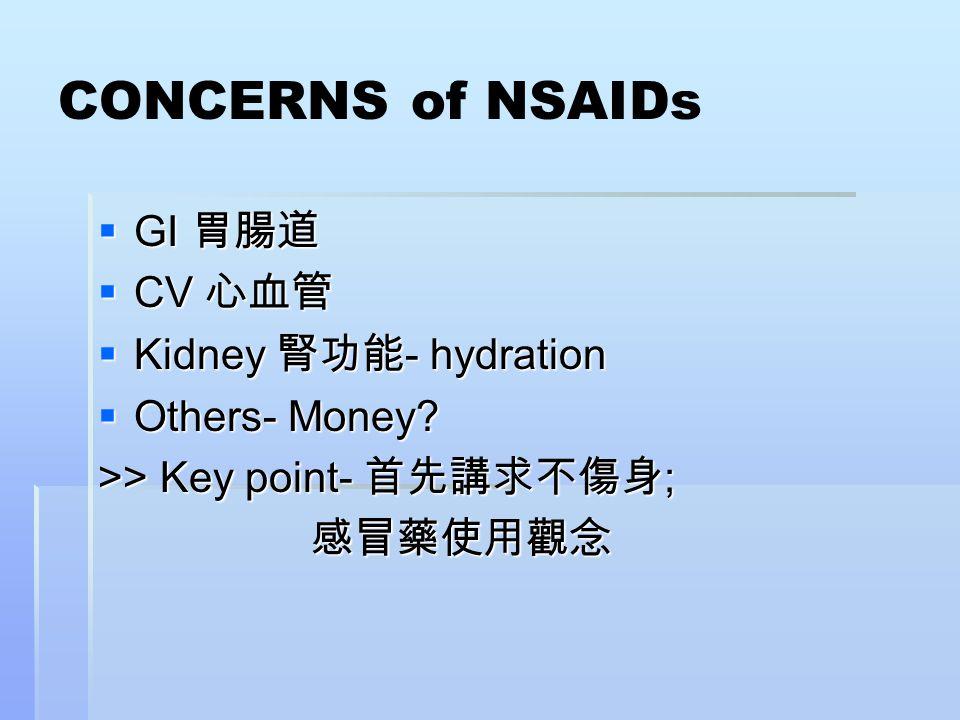 CONCERNS of NSAIDs  GI 胃腸道  CV 心血管  Kidney 腎功能 - hydration  Others- Money? >> Key point- 首先講求不傷身 ; 感冒藥使用觀念 感冒藥使用觀念